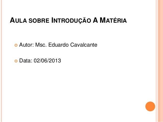 AULA SOBRE INTRODUÇÃO A MATÉRIA Autor: Msc. Eduardo Cavalcante Data: 02/06/2013