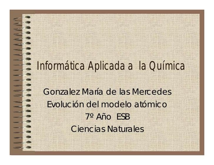 Informática Aplicada a la Química   Gonzalez María de las Mercedes   Evolución del modelo atómico            7º Año ESB   ...