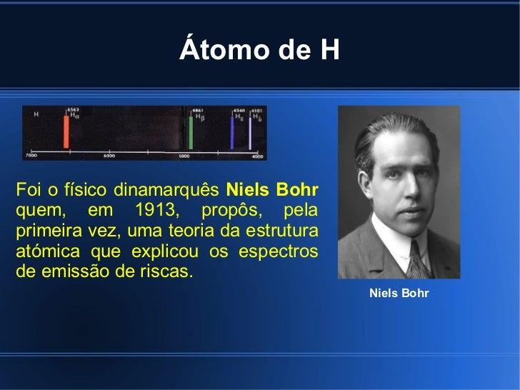 Átomo de H Niels Bohr Foi o físico dinamarquês  Niels Bohr  quem, em 1913, propôs, pela primeira vez, uma teoria da estrut...