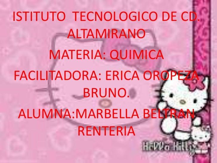 ISTITUTO TECNOLOGICO DE CD.        ALTAMIRANO      MATERIA: QUIMICAFACILITADORA: ERICA OROPEZA           BRUNO. ALUMNA:MAR...