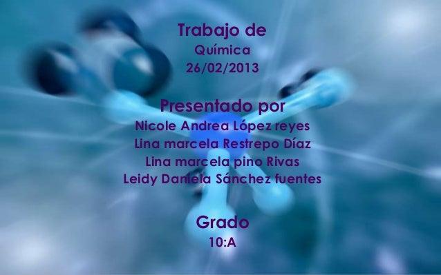 Trabajo de          Química         26/02/2013     Presentado por  Nicole Andrea López reyes  Lina marcela Restrepo Díaz  ...