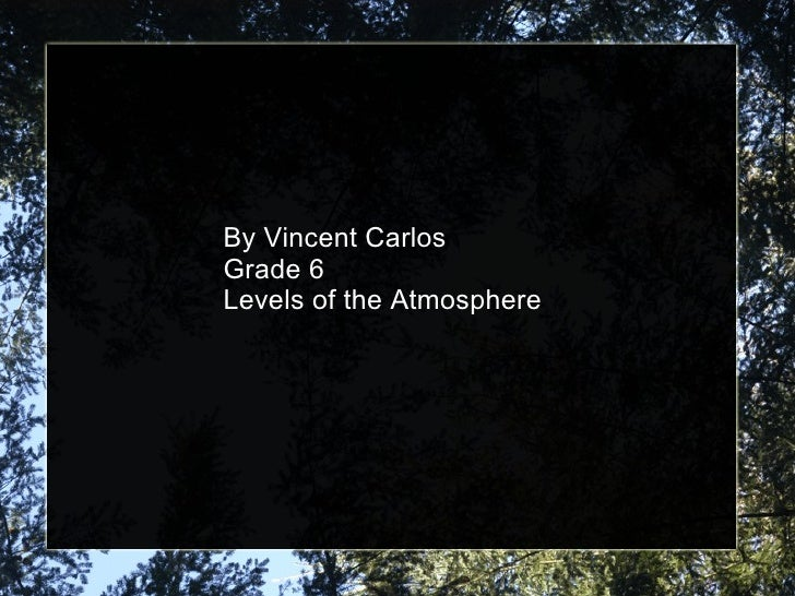 By Vincent Carlos Grade 6 Levels of the Atmosphere