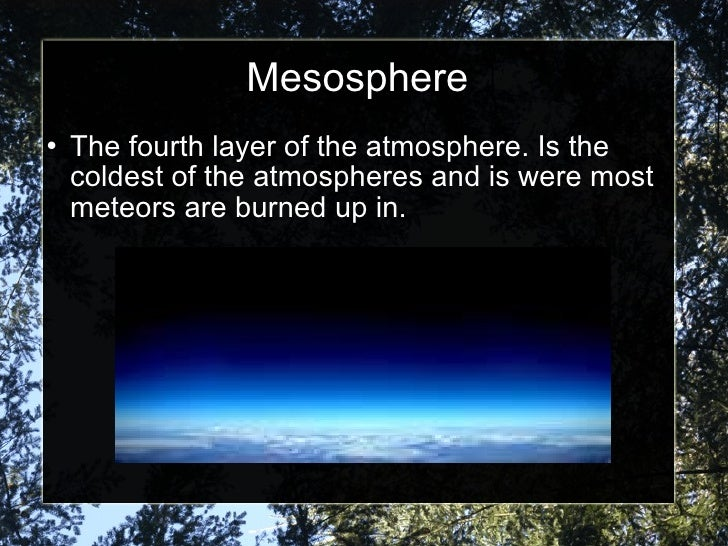 Mesosphere <ul><li>The fourth layer of the atmosphere. Is the coldest of the atmospheres and is were most meteors are burn...