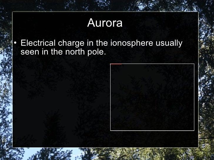 Aurora <ul><li>Electrical charge in the ionosphere usually seen in the north pole. </li></ul>