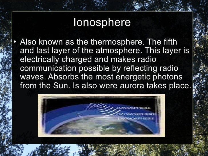 Ionosphere <ul><li>Also known as the thermosphere. The fifth and last layer of the atmosphere. This layer is electrically ...