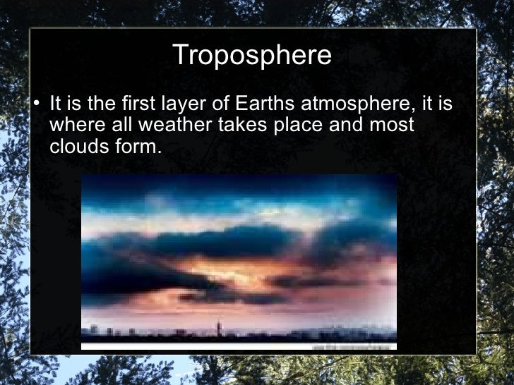 Troposphere <ul><li>It is the first layer of Earths atmosphere, it is  where all weather takes place and most clouds form....