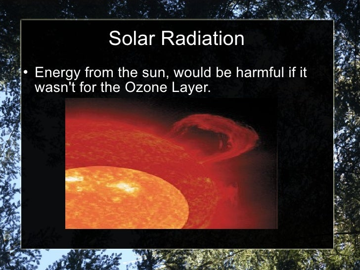 Solar Radiation <ul><li>Energy from the sun, would be harmful if it wasn't for the Ozone Layer. </li></ul>