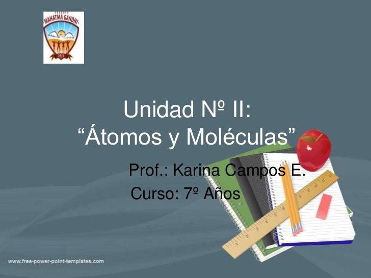 """Unidad Nº II:""""Átomos y Moléculas""""<br />              Prof.: Karina Campos E.<br />Curso: 7º Años<br />"""