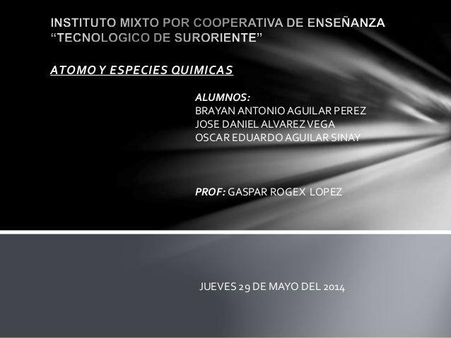 ATOMO Y ESPECIES QUIMICAS ALUMNOS: BRAYANANTONIO AGUILAR PEREZ JOSE DANIEL ALVAREZVEGA OSCAR EDUARDOAGUILAR SINAY PROF: GA...