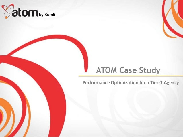 by Komli                 ATOM Case Study           Performance Optimization for a Tier-1 Agency