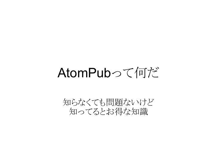 AtomPubって何だ  知らなくても問題ないけど  知ってるとお得な知識
