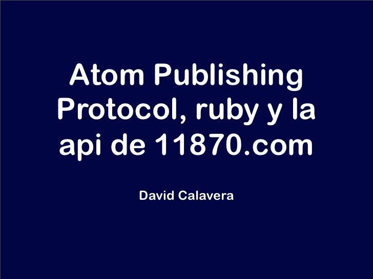 Atom Publishing Protocol, ruby y la api de 11870.com       David Calavera