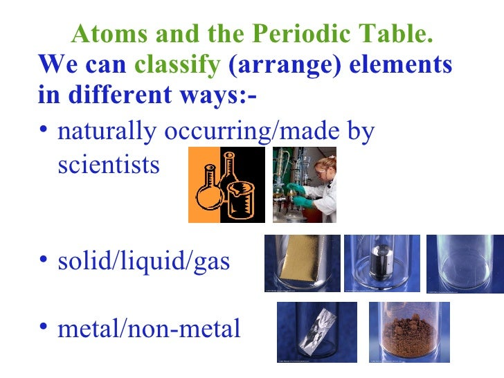 Atoms and the Periodic Table. <ul><li>We can  classify  (arrange) elements in different ways:- </li></ul><ul><li>naturally...