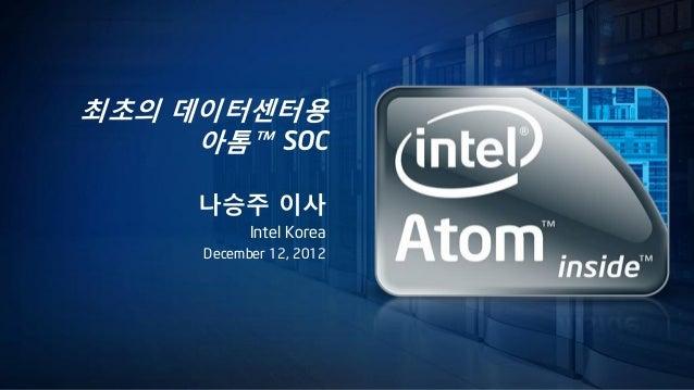 최초의 데이터센터용     아톰™ SOC     나승주 이사           Intel Korea     December 12, 2012