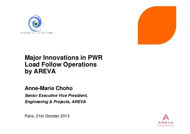 Major Innovations in PWR Load Follow Operations by AREVA Anne-Marie Choho Senior Executive Vice President, Engineering & P...