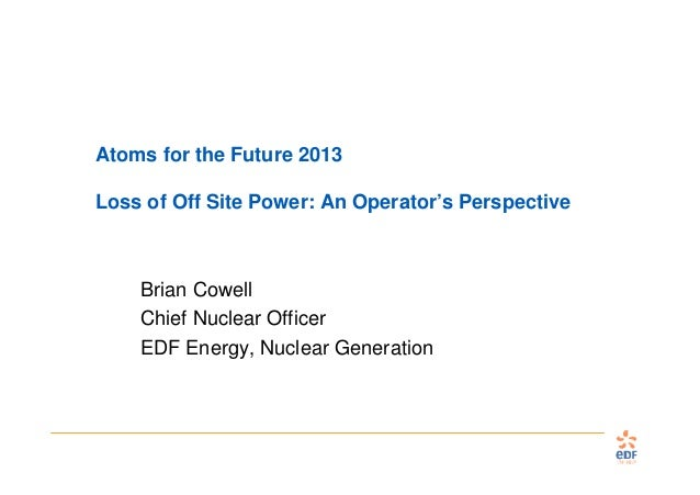 Atoms for the Future 2013 Loss of Off Site Power: An Operator's Perspective  Brian Cowell Chief Nuclear Officer EDF Energy...