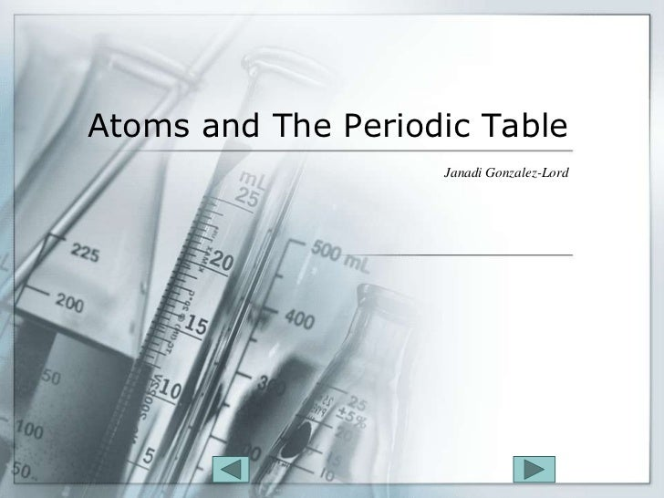 Atoms and The Periodic Table                     Janadi Gonzalez-Lord