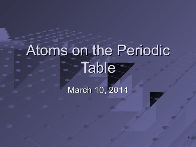 Atoms on the PeriodicAtoms on the Periodic TableTable March 10, 2014March 10, 2014