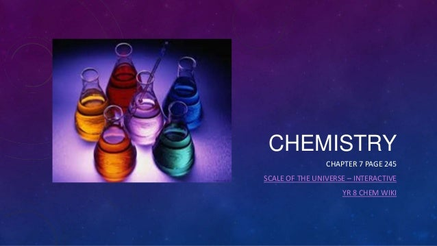 CHEMISTRY CHAPTER 7 PAGE 245 SCALE OF THE UNIVERSE – INTERACTIVE YR 8 CHEM WIKI