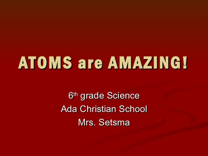 ATOMS are AMAZING! 6 th  grade Science Ada Christian School Mrs. Setsma