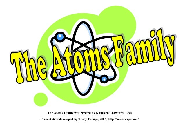 The Atoms Family was created by Kathleen Crawford, 1994Presentation developed by Tracy Trimpe, 2006, http://sciencespot.net/