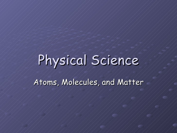 Physical Science Atoms, Molecules, and Matter