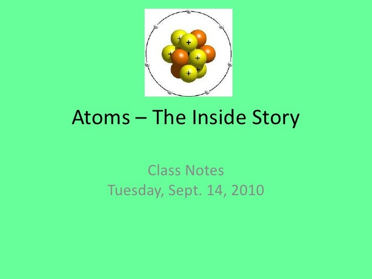 Atoms – The Inside Story<br />Class NotesTuesday, Sept. 14, 2010<br />