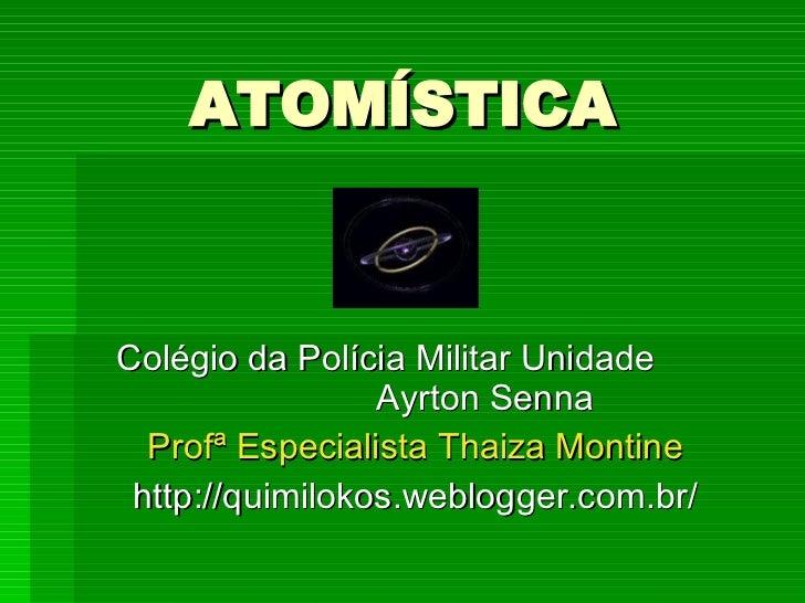 ATOMÍSTICA Colégio da Polícia Militar Unidade  Ayrton Senna Profª Especialista Thaiza Montine http://quimilokos.weblogger....