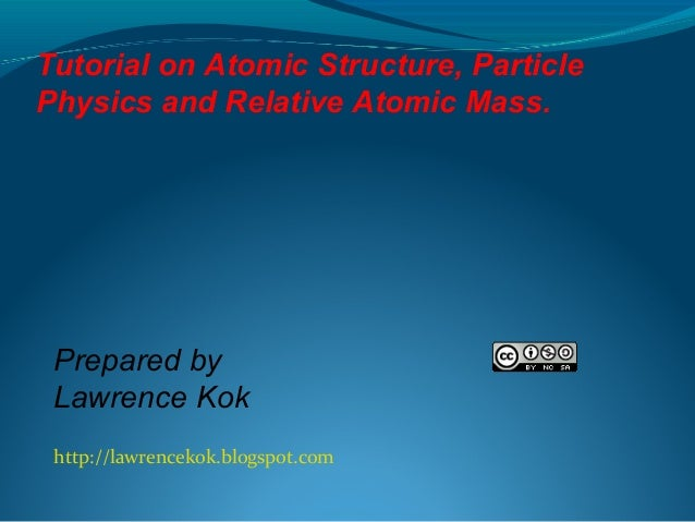 Tutorial on Atomic Structure, Particle Physics and Relative Atomic Mass.  Prepared by Lawrence Kok http://lawrencekok.blog...