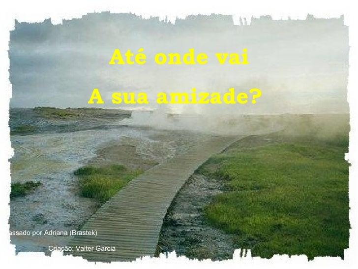 Até onde vai A sua amizade?   Passado por Adriana (Brastek)  Criação: Valter Garcia
