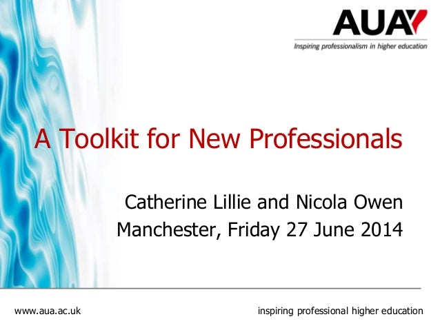 www.aua.ac.uk inspiring professional higher education A Toolkit for New Professionals Catherine Lillie and Nicola Owen Man...