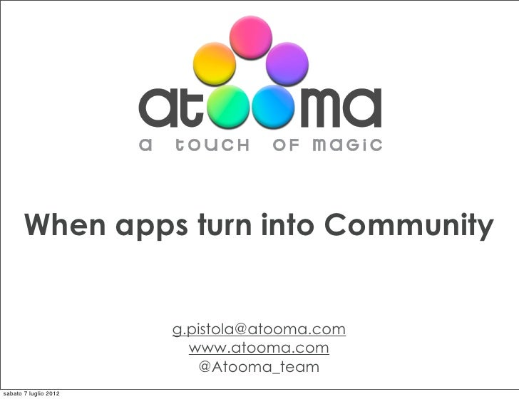 When apps turn into Community                       g.pistola@atooma.com                         www.atooma.com           ...