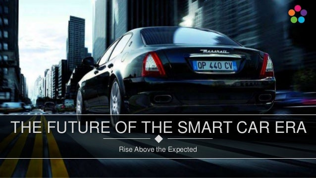 Rise Above the Expected THE FUTURE OF THE SMART CAR ERA