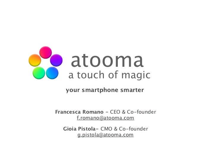 atooma    a touch of magic   your smartphone smarterFrancesca Romano - CEO & Co-founder        f.romano@atooma.com  Gioia ...