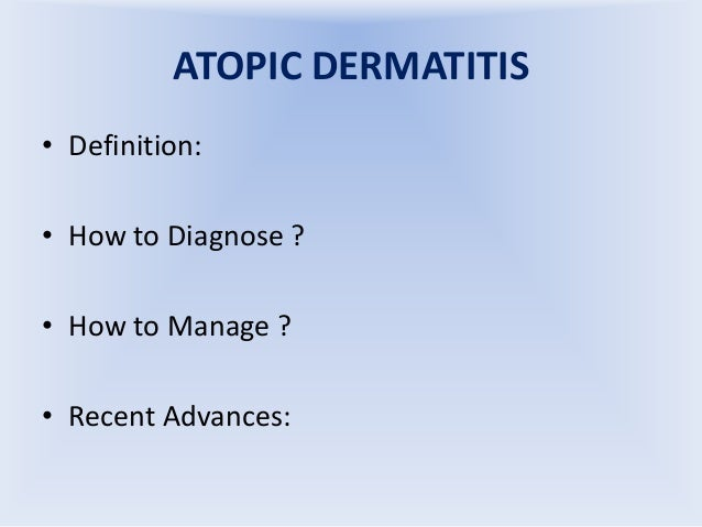 ATOPIC DERMATITIS • Definition: • How to Diagnose ? • How to Manage ?  • Recent Advances:
