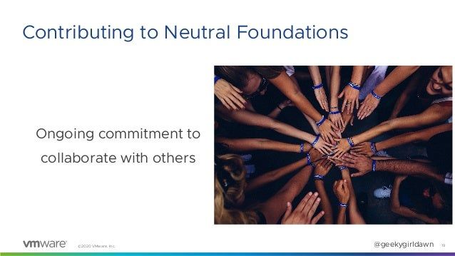 ©2020 VMware, Inc. @geekygirldawn Ongoing commitment to collaborate with others 19 Contributing to Neutral Foundations