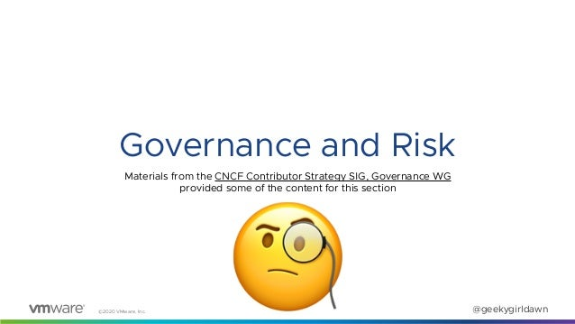 ©2020 VMware, Inc. @geekygirldawn Governance and Risk 🧐 Materials from the CNCF Contributor Strategy SIG, Governance WG pr...