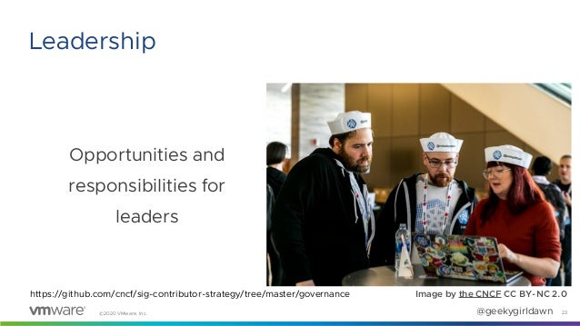 ©2020 VMware, Inc. @geekygirldawn Opportunities and responsibilities for leaders 23 Leadership Image by the CNCF CC BY-NC ...
