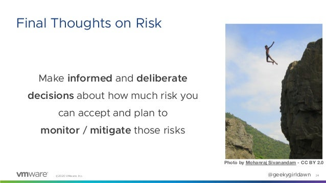 ©2020 VMware, Inc. @geekygirldawn Make informed and deliberate decisions about how much risk you can accept and plan to mo...