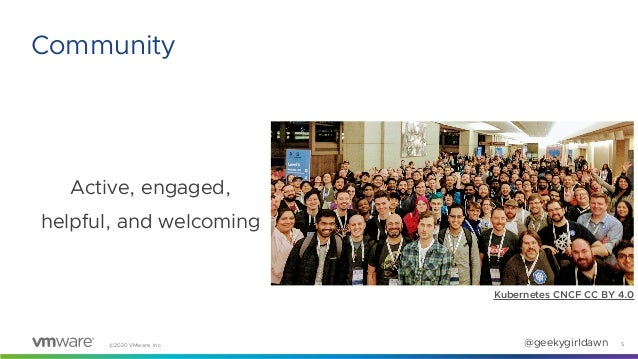 ©2020 VMware, Inc. @geekygirldawn Active, engaged, helpful, and welcoming 5 Community Kubernetes CNCF CC BY 4.0