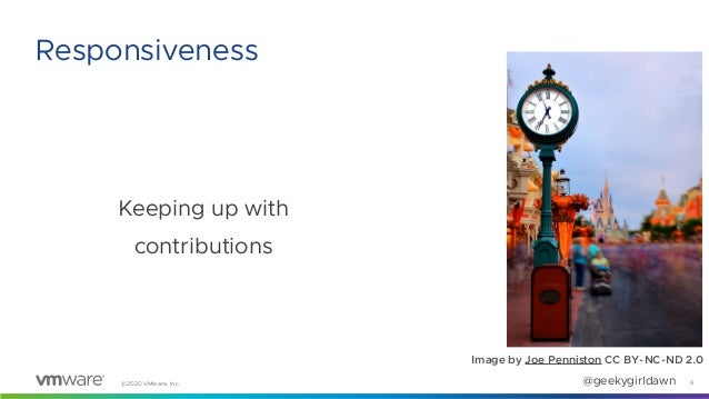 ©2020 VMware, Inc. @geekygirldawn Keeping up with contributions 6 Responsiveness Image by Joe Penniston CC BY-NC-ND 2.0