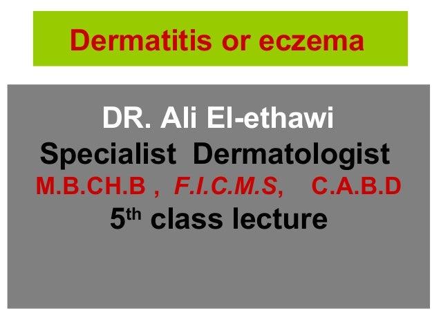 Dermatitis or eczema DR. Ali El-ethawi Specialist Dermatologist M.B.CH.B , F.I.C.M.S, C.A.B.D 5th class lecture
