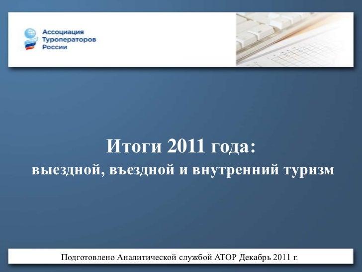 Итоги 2011 года:выездной, въездной и внутренний туризм   Подготовлено Аналитической службой АТОР Декабрь 2011 г.
