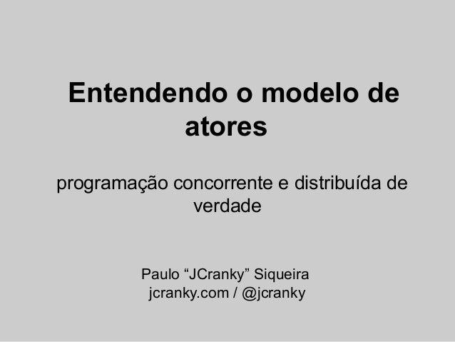 "Entendendo o modelo de        atoresprogramação concorrente e distribuída de              verdade         Paulo ""JCranky"" ..."