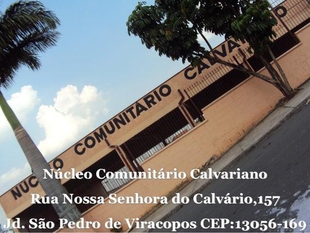Núcleo Comunitário Calvariano Rua Nossa Senhora do Calvário,157 Jd. São Pedro de Viracopos CEP:13056-169