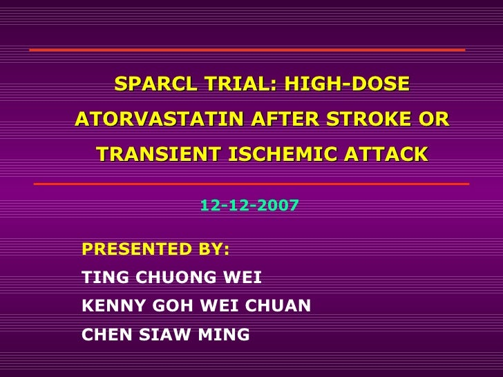 SPARCL TRIAL: HIGH-DOSE ATORVASTATIN AFTER STROKE OR TRANSIENT ISCHEMIC ATTACK PRESENTED BY: TING CHUONG WEI KENNY GOH WEI...