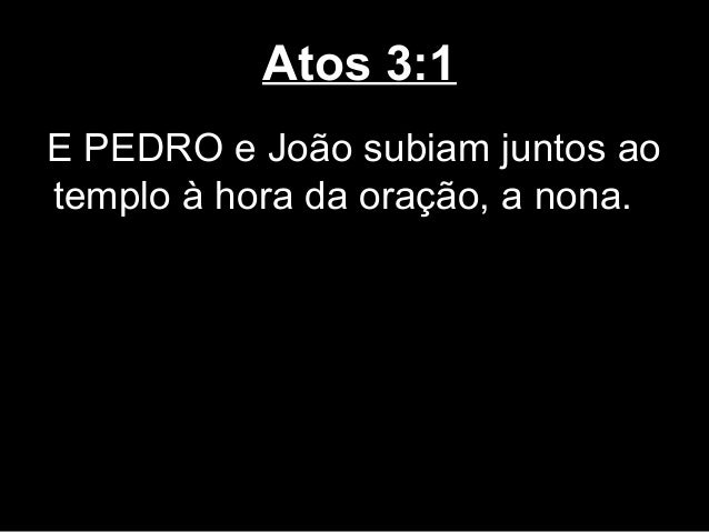 Atos 3:1E PEDRO e João subiam juntos aotemplo à hora da oração, a nona.
