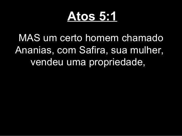Atos 5:1 MAS um certo homem chamadoAnanias, com Safira, sua mulher,   vendeu uma propriedade,