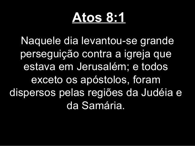 Atos 8:1   Naquele dia levantou-se grande  perseguição contra a igreja que   estava em Jerusalém; e todos    exceto os apó...