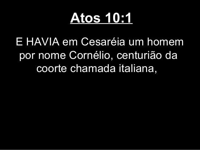 Atos 10:1E HAVIA em Cesaréia um homempor nome Cornélio, centurião da   coorte chamada italiana,